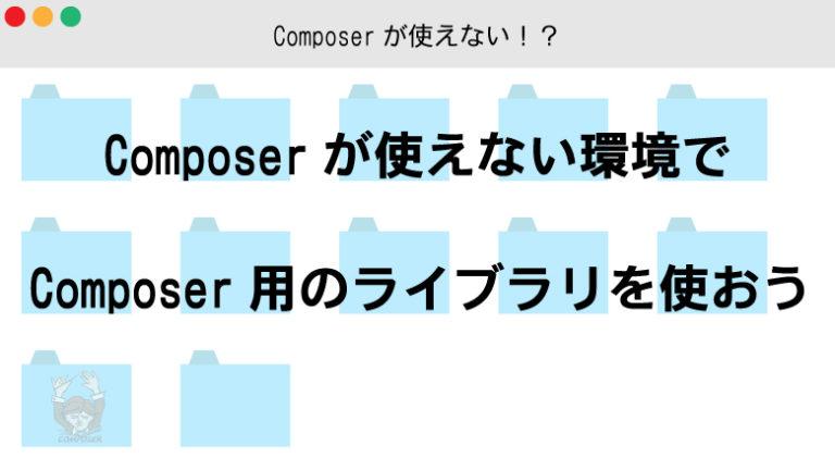 Composerが使えない環境でComposer用のライブラリを使う方法
